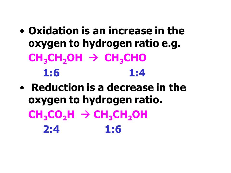 Oxidation is an increase in the oxygen to hydrogen ratio e.g.
