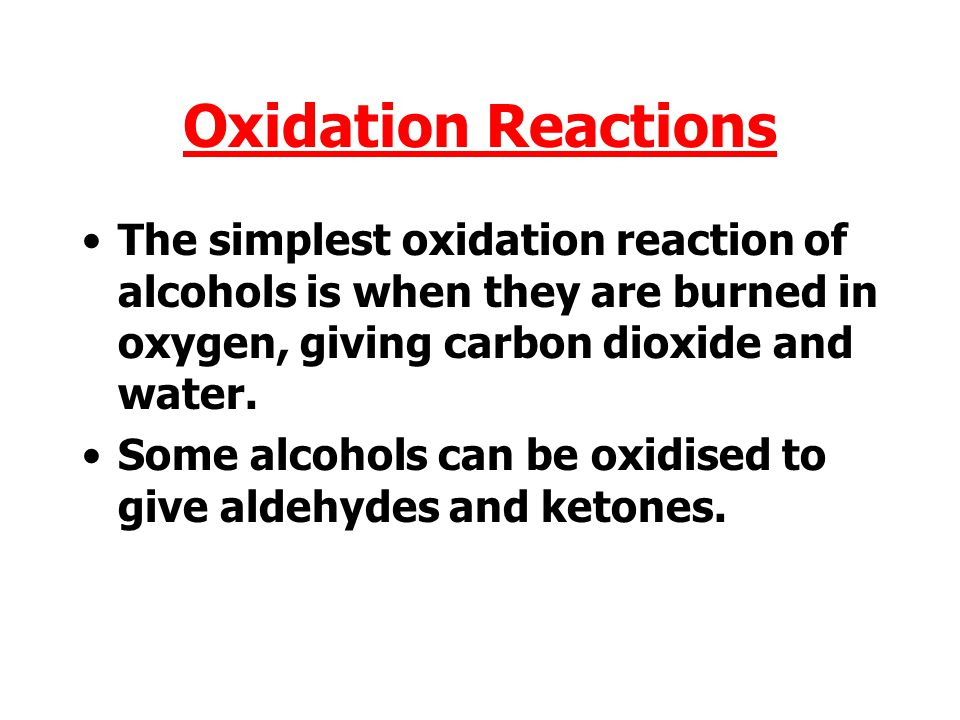 Oxidation Reactions The simplest oxidation reaction of alcohols is when they are burned in oxygen, giving carbon dioxide and water.