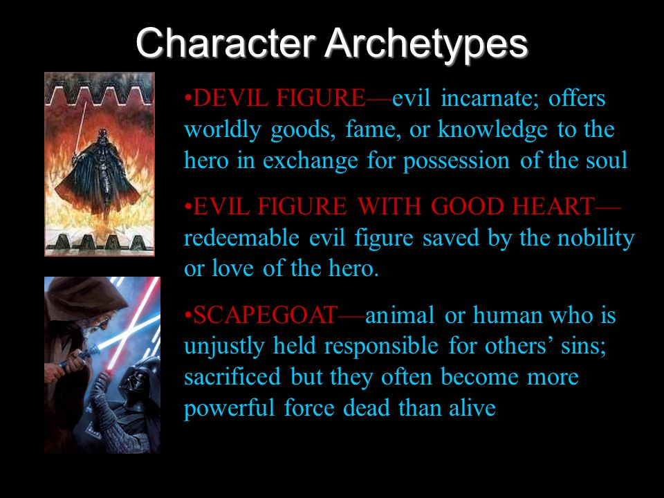 Character ArchetypesDEVIL FIGURE—evil incarnate; offers worldly goods, fame, or knowledge to the hero in exchange for possession of the soul.