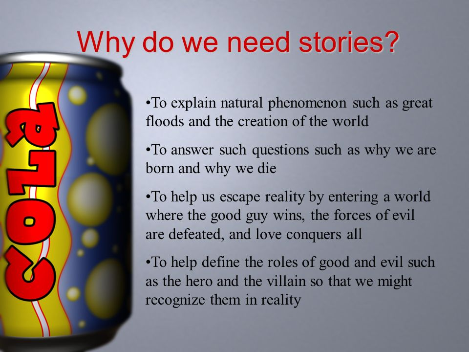 Why do we need stories To explain natural phenomenon such as great floods and the creation of the world.