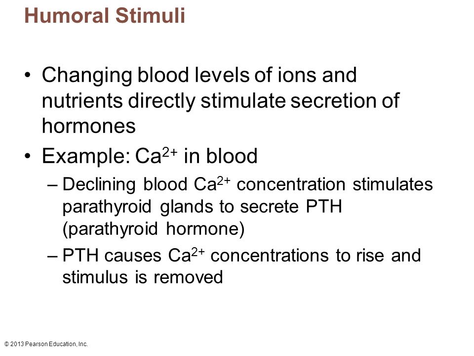 Humoral Stimuli Changing blood levels of ions and nutrients directly stimulate secretion of hormones.