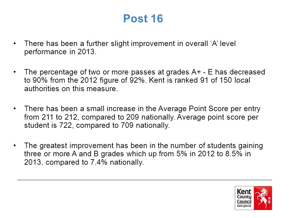 Post 16 There has been a further slight improvement in overall 'A' level performance in 2013.