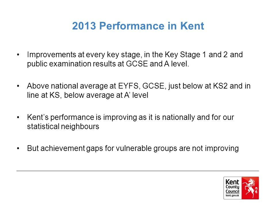 2013 Performance in Kent Improvements at every key stage, in the Key Stage 1 and 2 and public examination results at GCSE and A level.