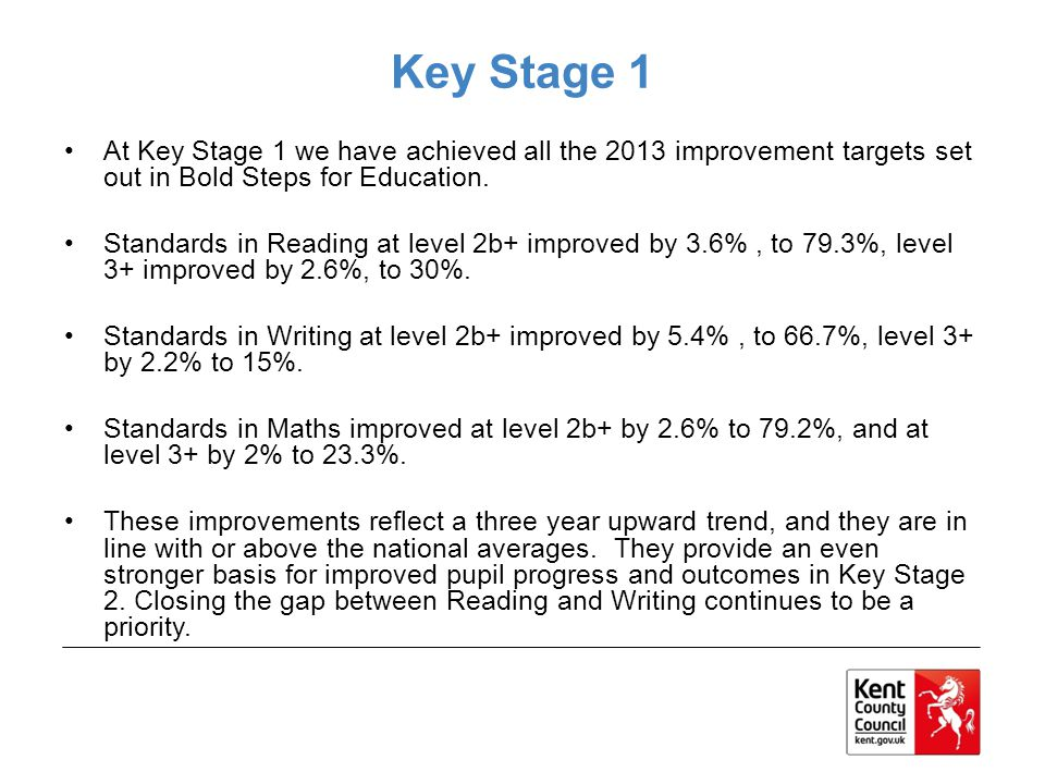 Key Stage 1 At Key Stage 1 we have achieved all the 2013 improvement targets set out in Bold Steps for Education.