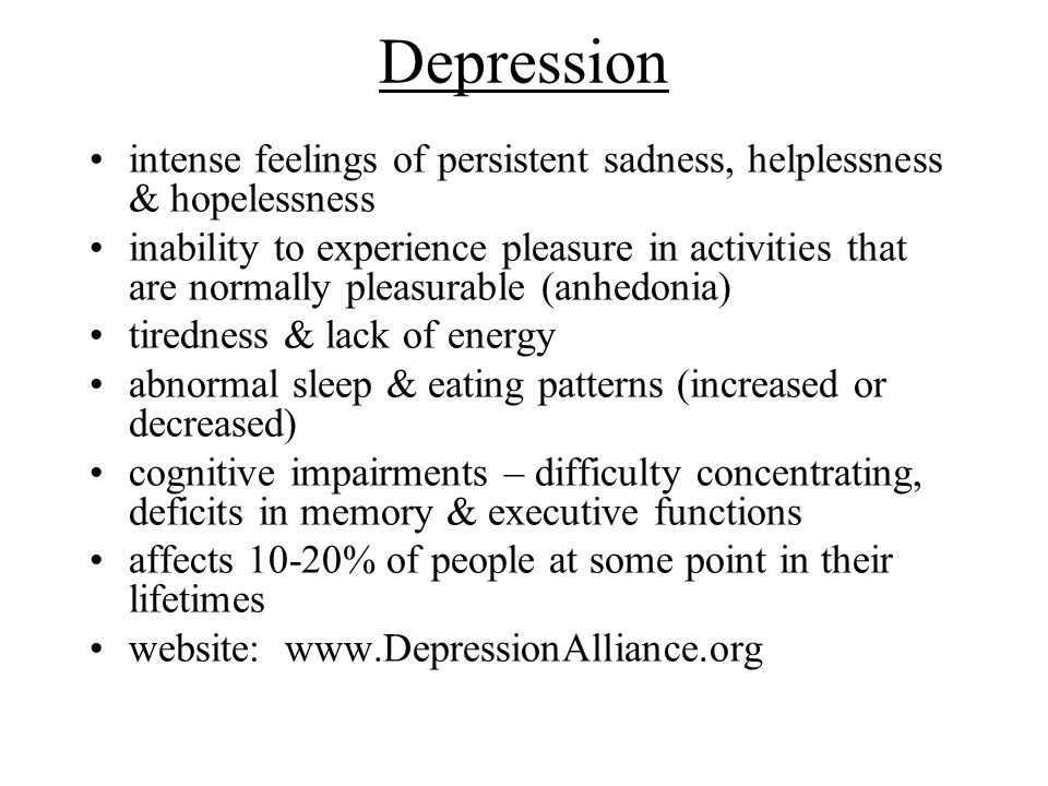 Depression intense feelings of persistent sadness, helplessness & hopelessness.