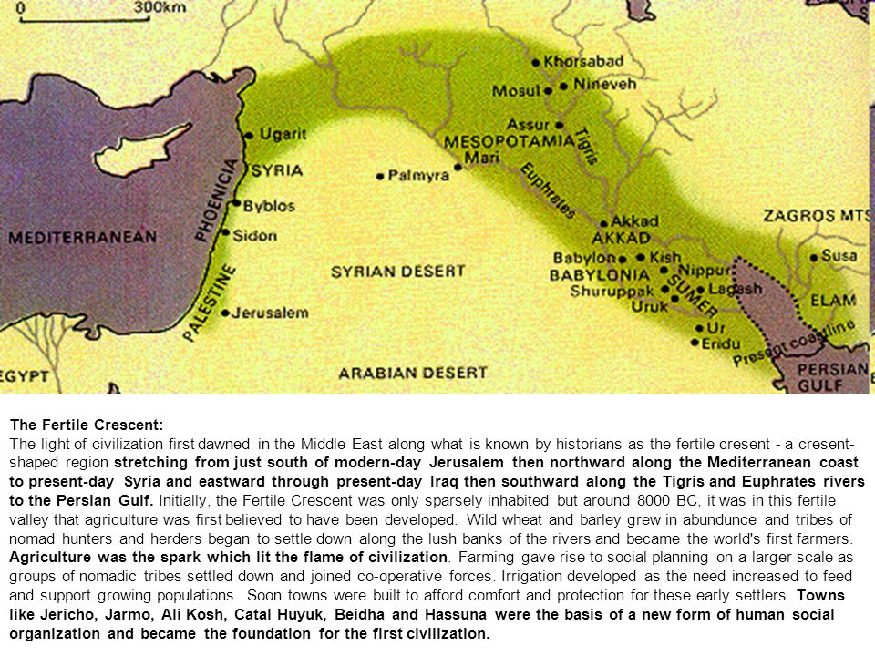 The Fertile Crescent: The light of civilization first dawned in the Middle East along what is known by historians as the fertile cresent - a cresent-shaped region stretching from just south of modern-day Jerusalem then northward along the Mediterranean coast to present-day Syria and eastward through present-day Iraq then southward along the Tigris and Euphrates rivers to the Persian Gulf.