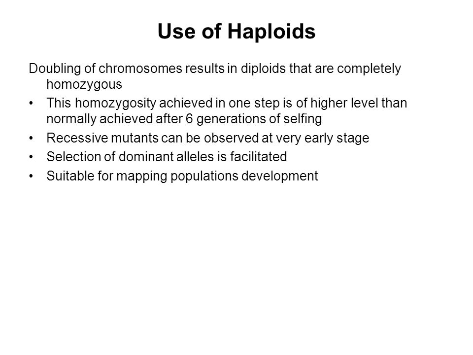 Use of Haploids Doubling of chromosomes results in diploids that are completely homozygous.