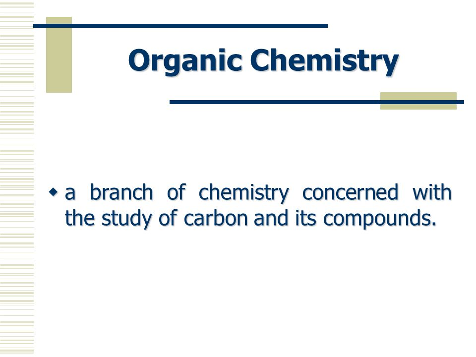 Organic Chemistry a branch of chemistry concerned with the study of carbon and its compounds.