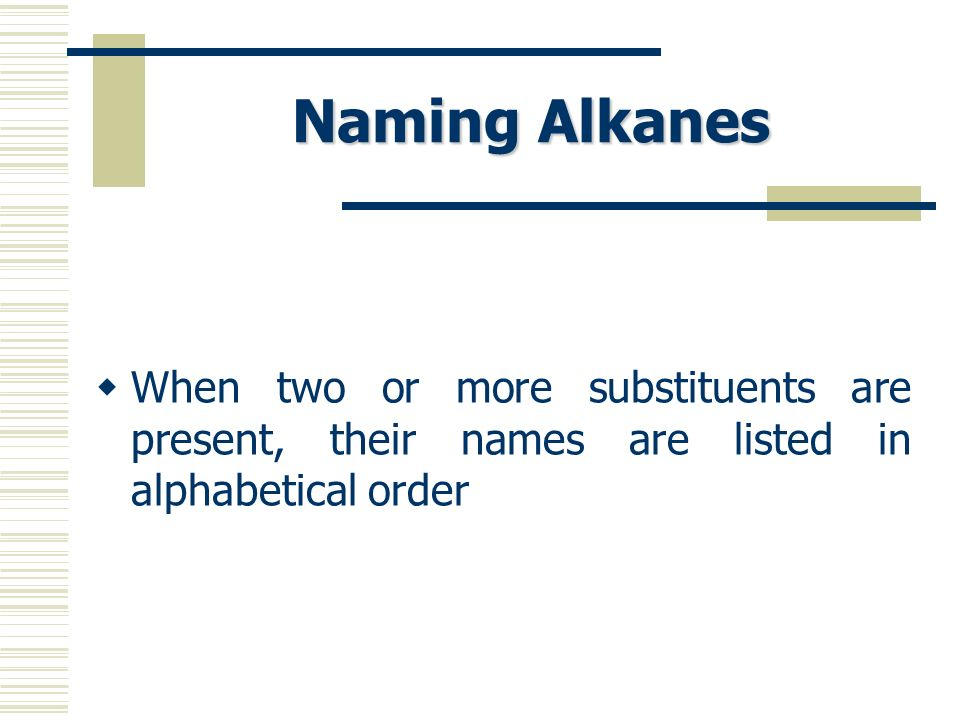 Naming Alkanes When two or more substituents are present, their names are listed in alphabetical order.