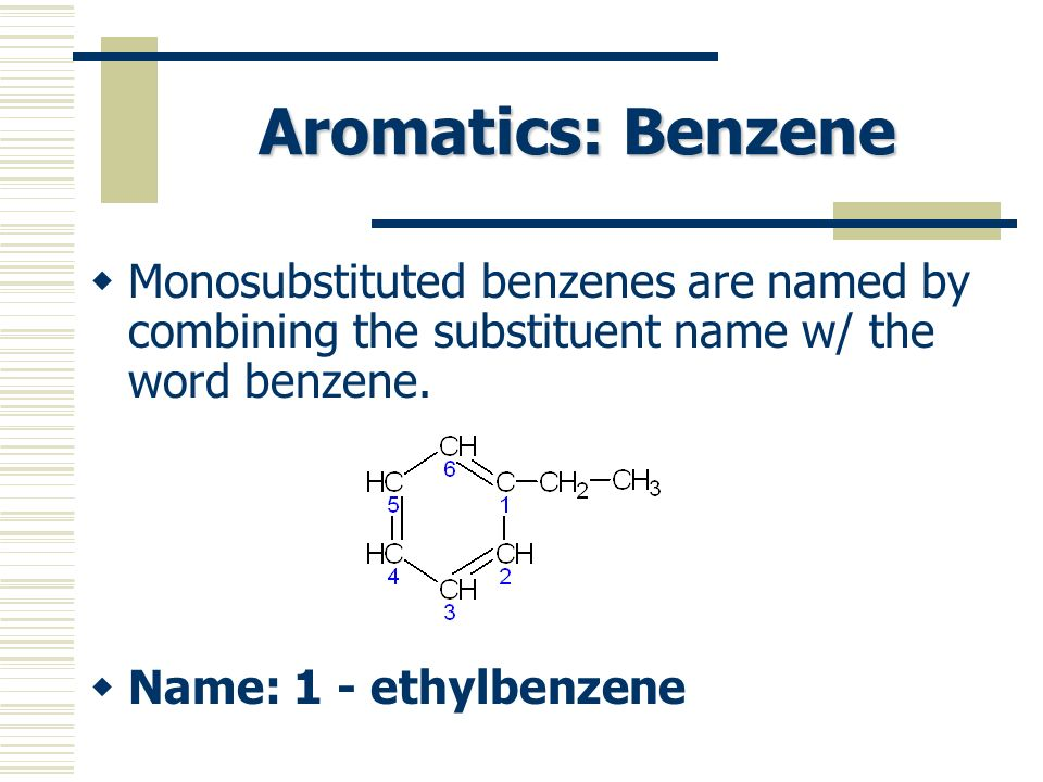 Aromatics: Benzene Monosubstituted benzenes are named by combining the substituent name w/ the word benzene.