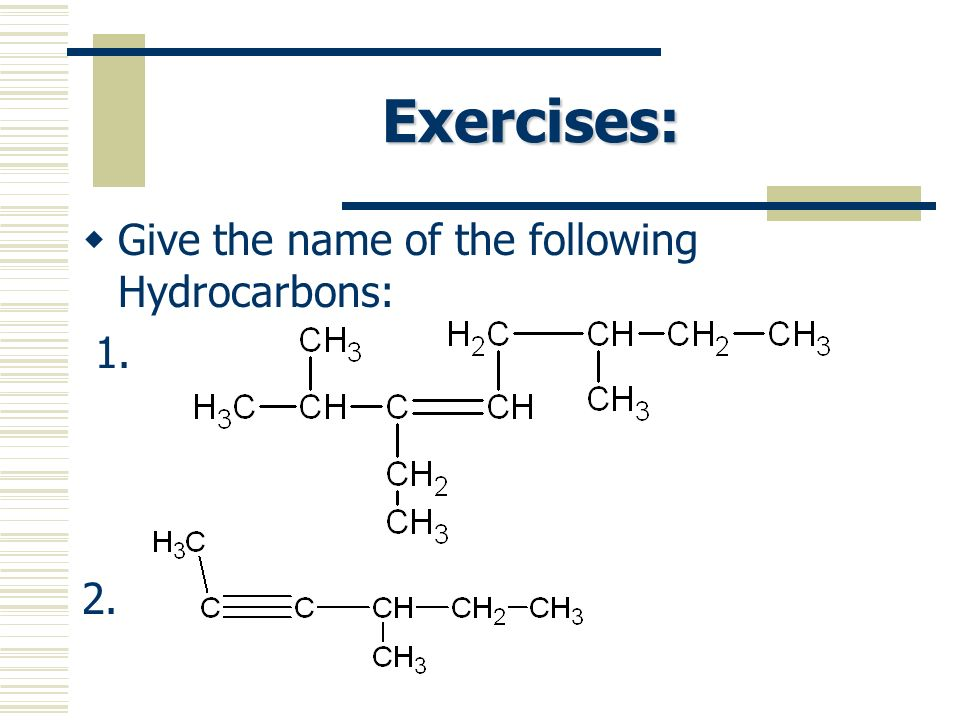 Exercises: Give the name of the following Hydrocarbons: 1. 2.