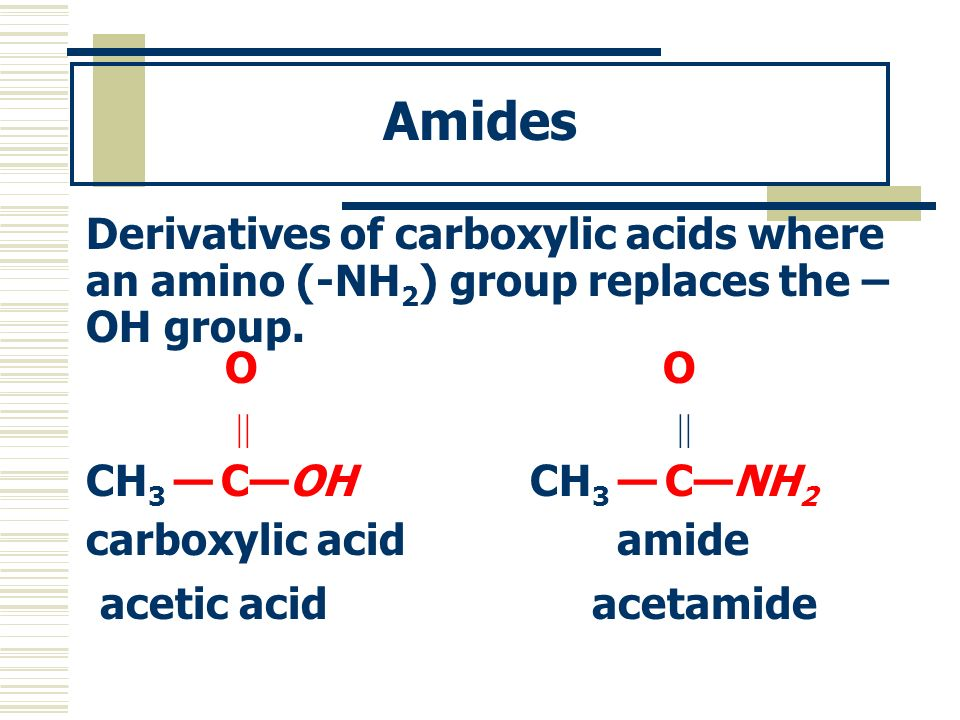 Amides Derivatives of carboxylic acids where an amino (-NH2) group replaces the –OH group. O O.