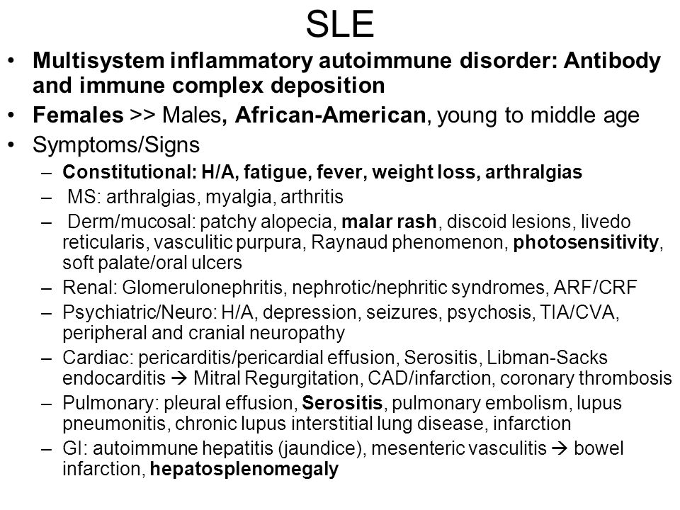 SLE Multisystem inflammatory autoimmune disorder: Antibody and immune complex deposition. Females >> Males, African-American, young to middle age.