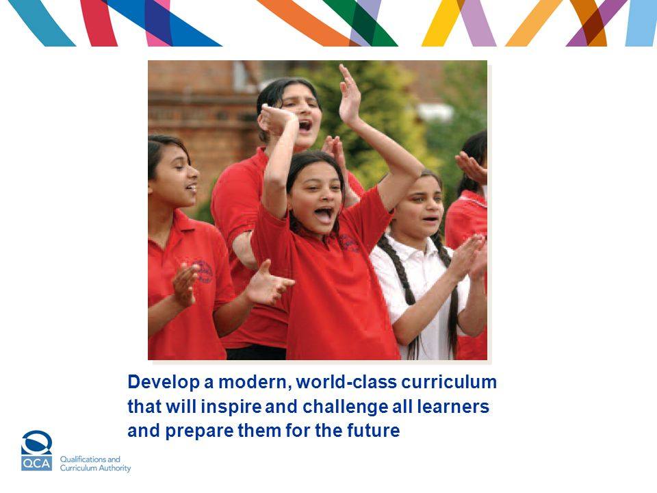 Develop a modern, world-class curriculum that will inspire and challenge all learners and prepare them for the future
