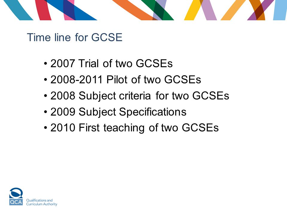 Time line for GCSE 2007 Trial of two GCSEs. 2008-2011 Pilot of two GCSEs. 2008 Subject criteria for two GCSEs.