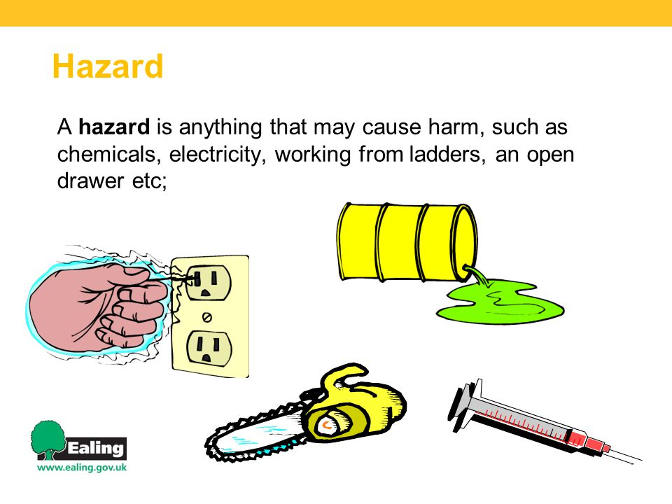 Hazard A hazard is anything that may cause harm, such as chemicals, electricity, working from ladders, an open drawer etc;