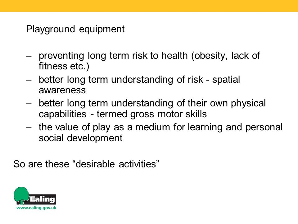 Playground equipment preventing long term risk to health (obesity, lack of fitness etc.) better long term understanding of risk - spatial awareness.