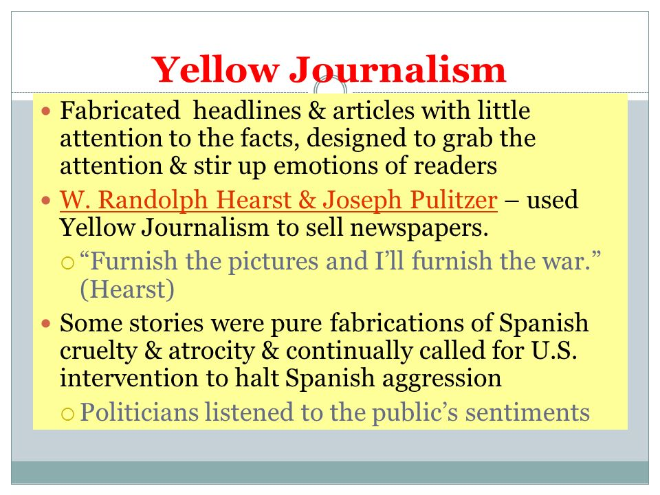 Yellow Journalism Fabricated headlines & articles with little attention to the facts, designed to grab the attention & stir up emotions of readers.