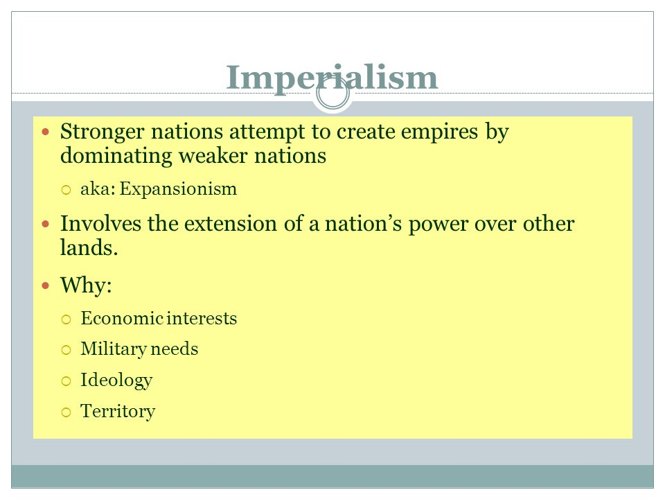 Imperialism Stronger nations attempt to create empires by dominating weaker nations. aka: Expansionism.