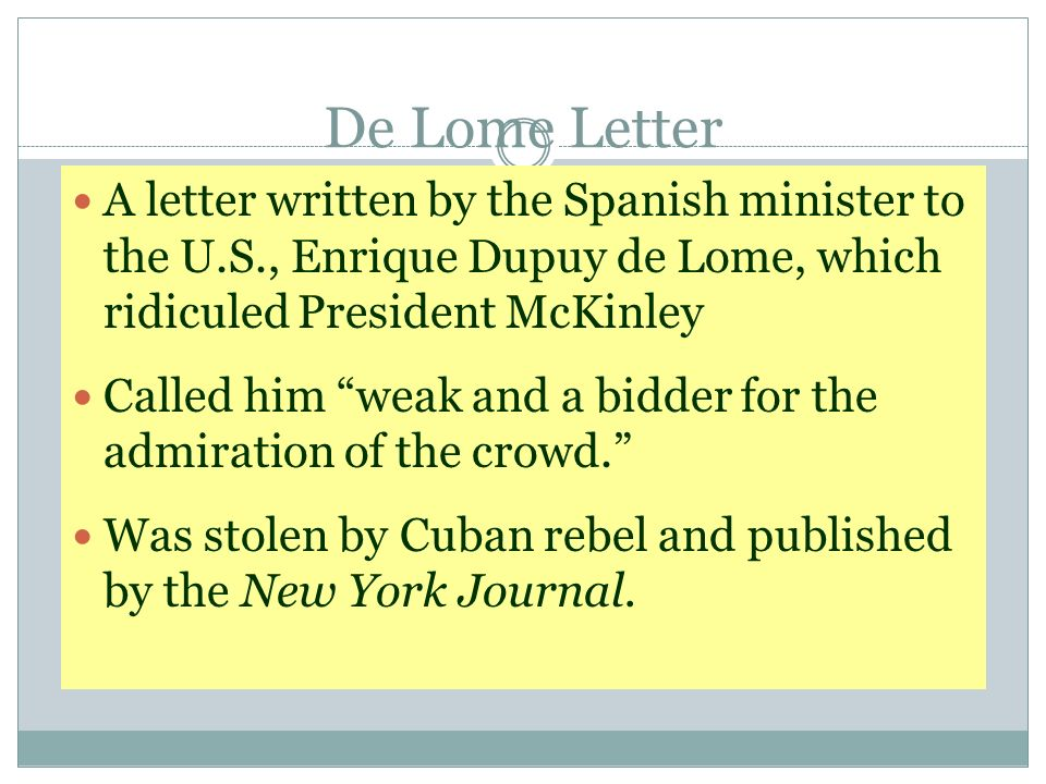 De Lome Letter A letter written by the Spanish minister to the U.S., Enrique Dupuy de Lome, which ridiculed President McKinley.