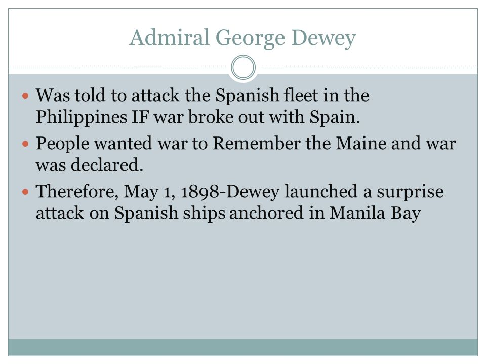 Admiral George Dewey Was told to attack the Spanish fleet in the Philippines IF war broke out with Spain.