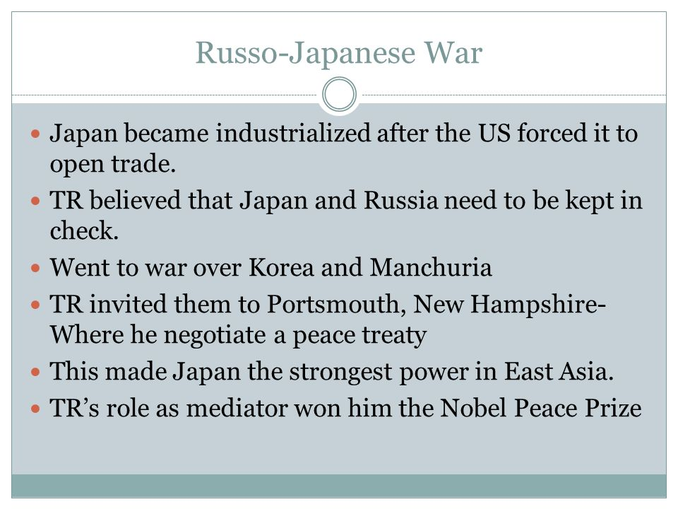 Russo-Japanese War Japan became industrialized after the US forced it to open trade. TR believed that Japan and Russia need to be kept in check.