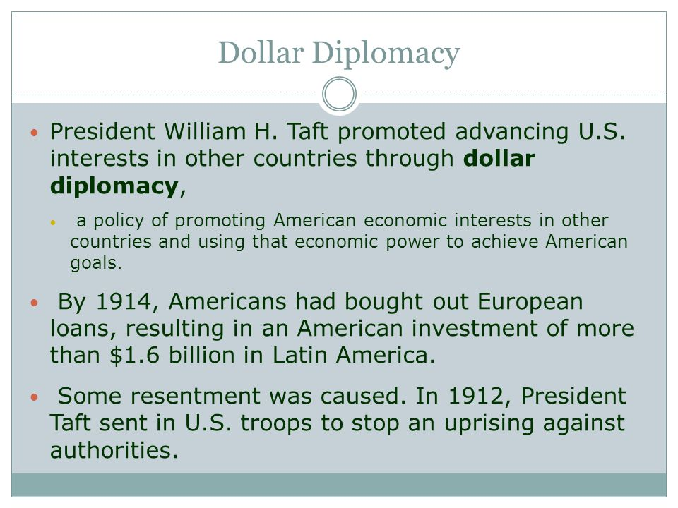 Dollar Diplomacy President William H. Taft promoted advancing U.S. interests in other countries through dollar diplomacy,
