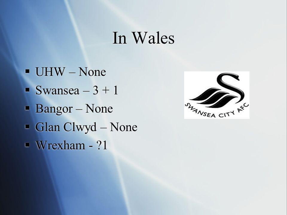 In Wales UHW – None Swansea – 3 + 1 Bangor – None Glan Clwyd – None