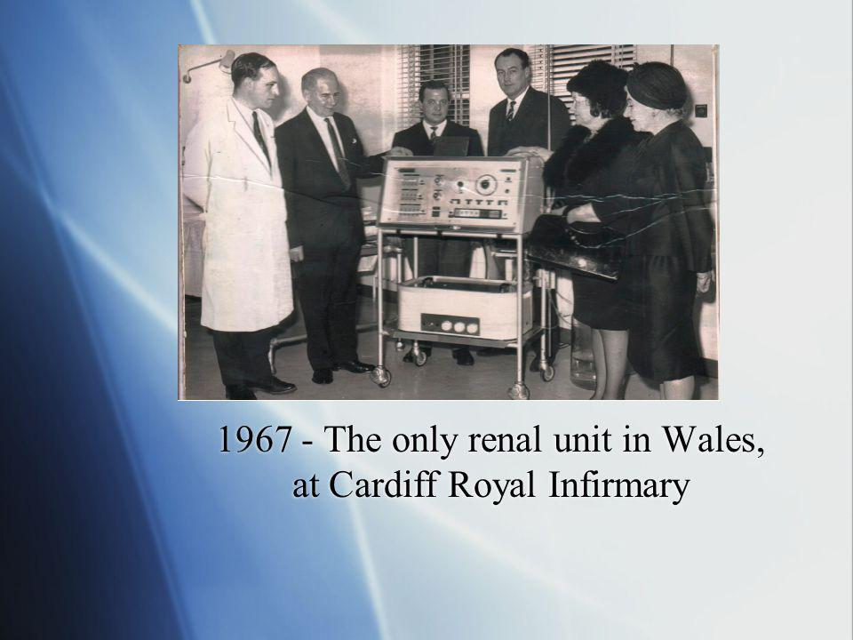 1967 - The only renal unit in Wales, at Cardiff Royal Infirmary