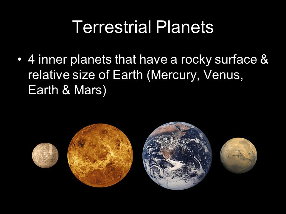Terrestrial Planets 4 inner planets that have a rocky surface & relative size of Earth (Mercury, Venus, Earth & Mars)