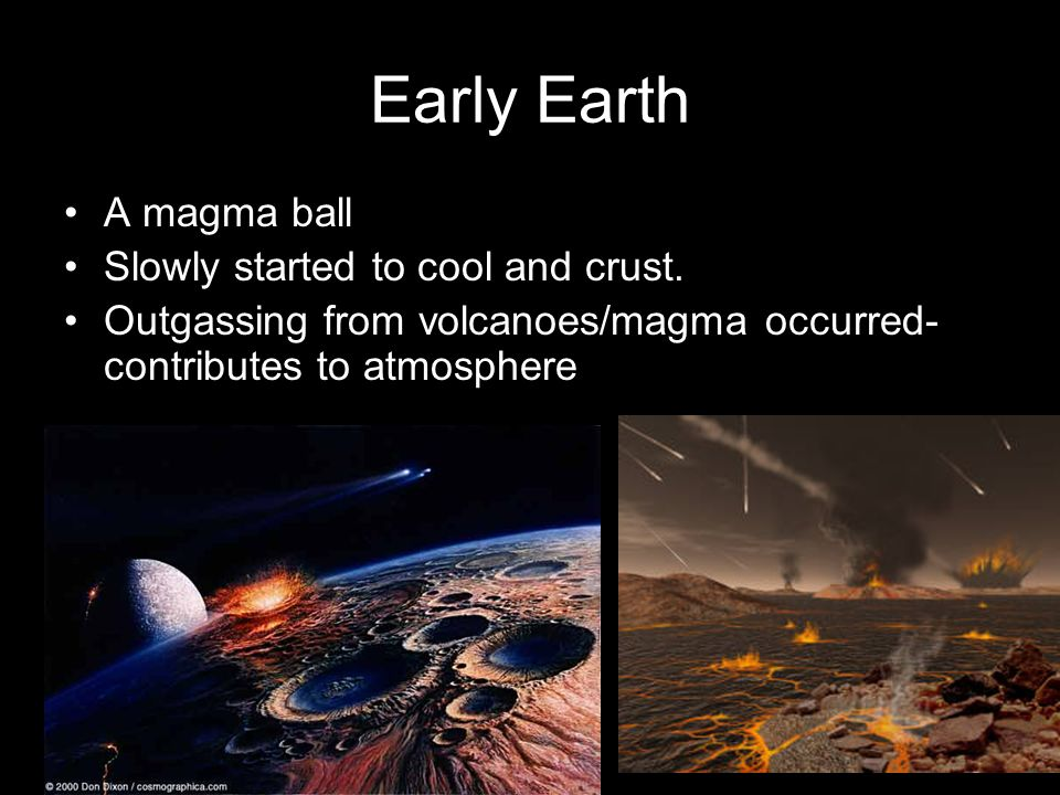 Early Earth A magma ball Slowly started to cool and crust.