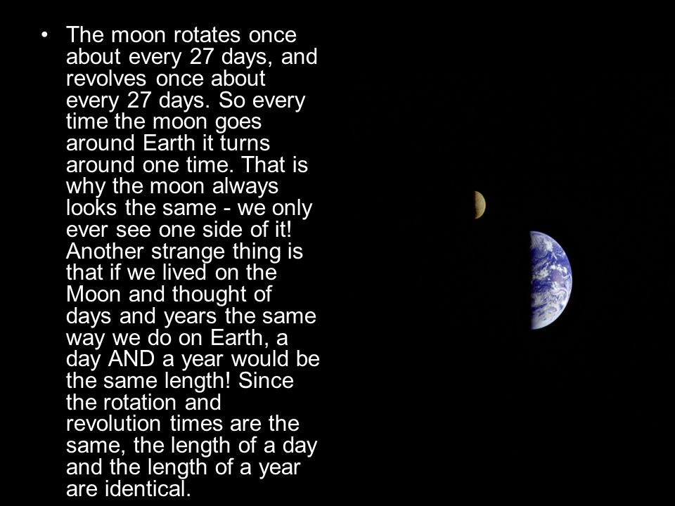 The moon rotates once about every 27 days, and revolves once about every 27 days.