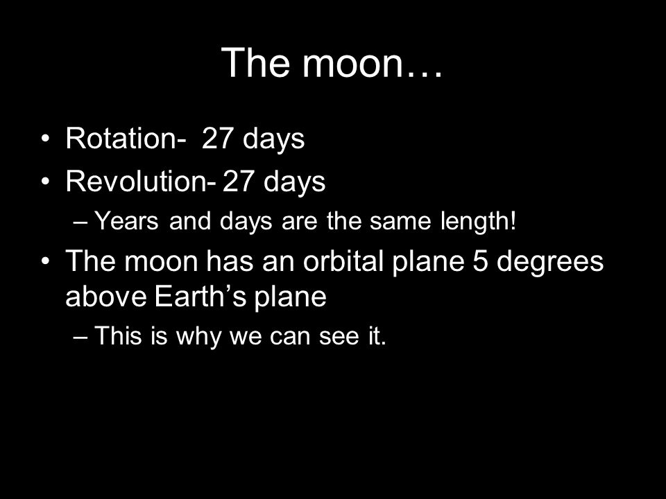 The moon… Rotation- 27 days Revolution- 27 days