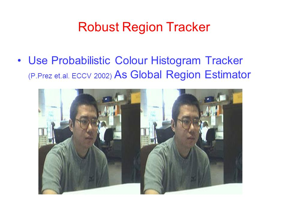 Robust Region Tracker Use Probabilistic Colour Histogram Tracker (P.Prez et.al.