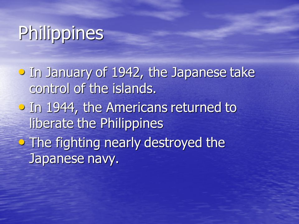 Philippines In January of 1942, the Japanese take control of the islands. In 1944, the Americans returned to liberate the Philippines.