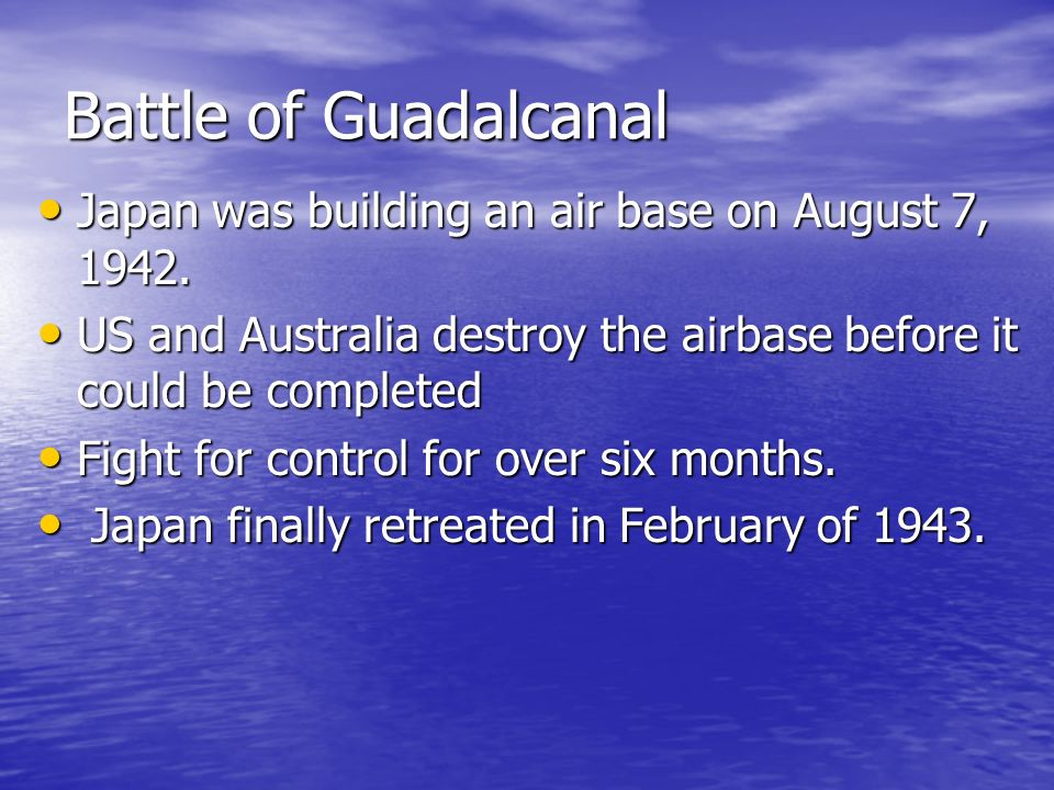 Battle of Guadalcanal Japan was building an air base on August 7, 1942. US and Australia destroy the airbase before it could be completed.