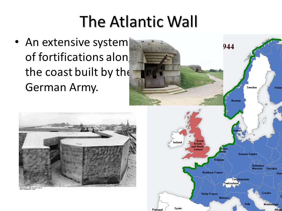 The Atlantic Wall An extensive system of fortifications along the coast built by the German Army.