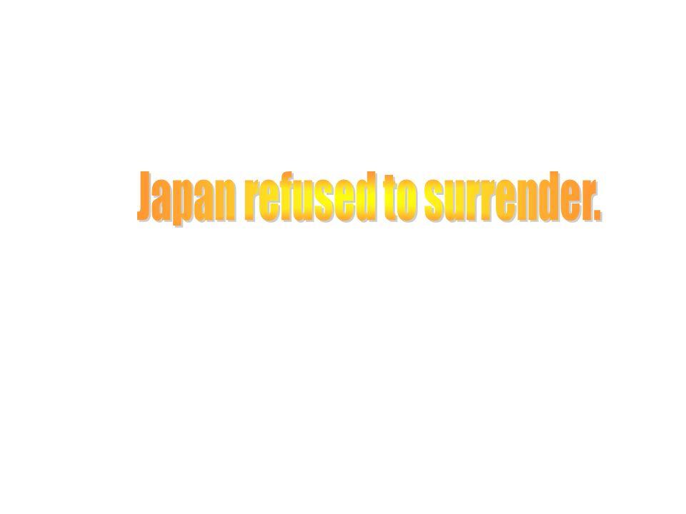 Japan refused to surrender.