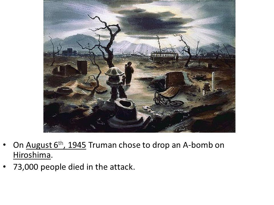On August 6th, 1945 Truman chose to drop an A-bomb on Hiroshima.