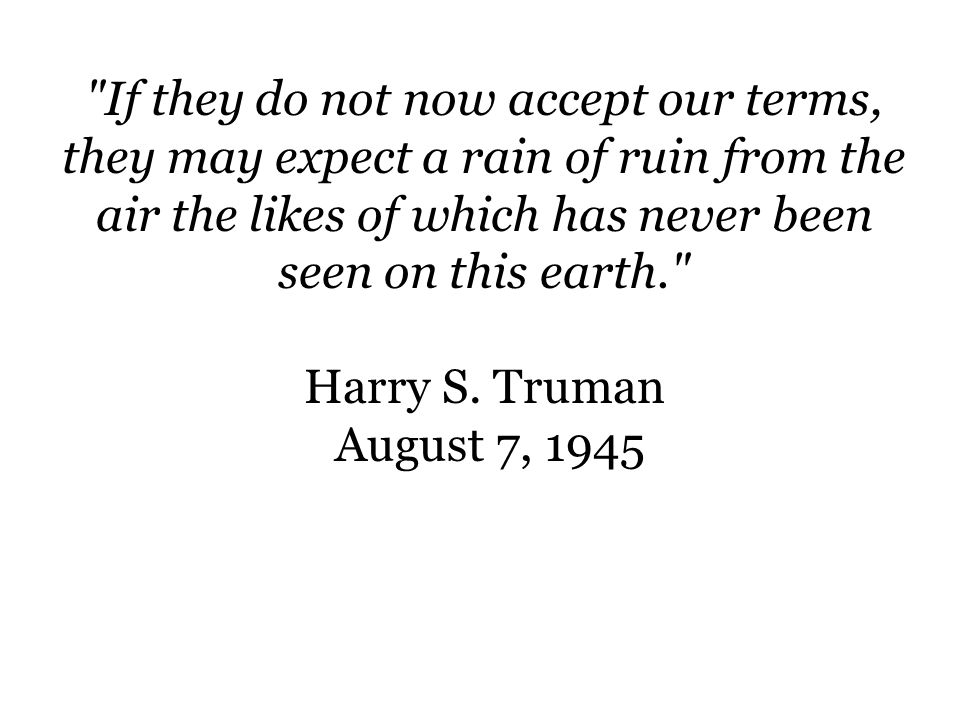 If they do not now accept our terms, they may expect a rain of ruin from the air the likes of which has never been seen on this earth.