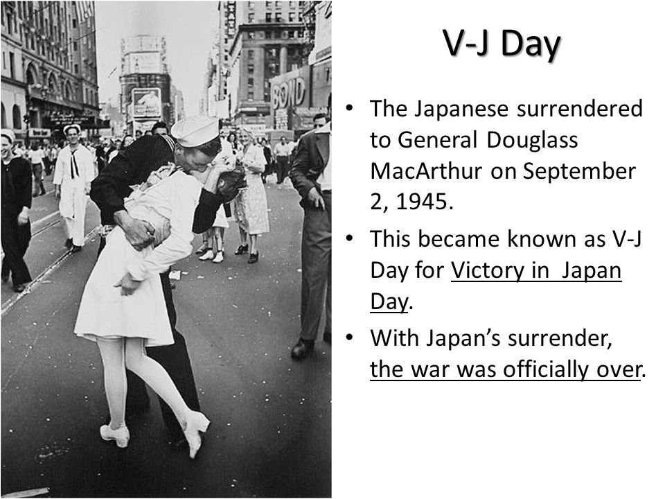 V-J Day The Japanese surrendered to General Douglass MacArthur on September 2, 1945. This became known as V-J Day for Victory in Japan Day.