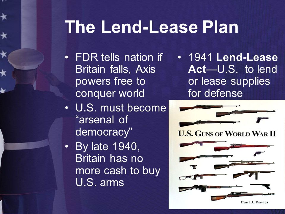 The Lend-Lease Plan FDR tells nation if Britain falls, Axis powers free to conquer world. U.S. must become arsenal of democracy