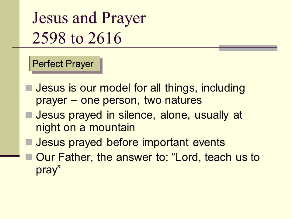 Jesus and Prayer 2598 to 2616 Perfect Prayer. Jesus is our model for all things, including prayer – one person, two natures.