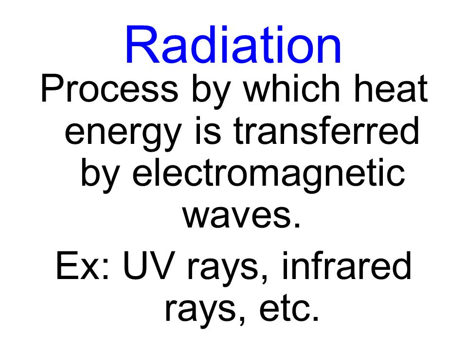 Radiation Process by which heat energy is transferred by electromagnetic waves.