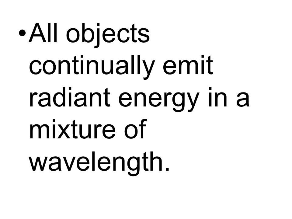 All objects continually emit radiant energy in a mixture of wavelength.