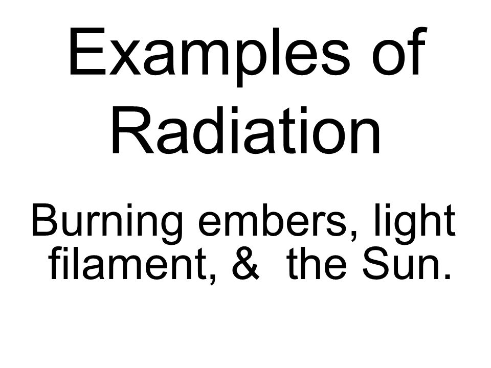 Examples of Radiation Burning embers, light filament, & the Sun.