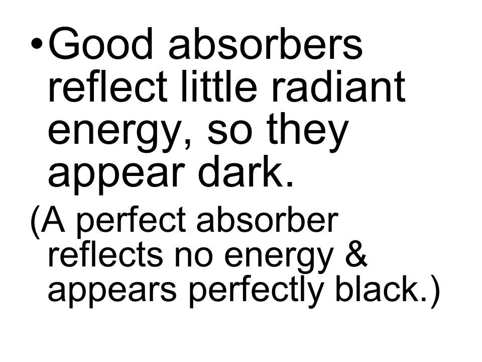 Good absorbers reflect little radiant energy, so they appear dark.