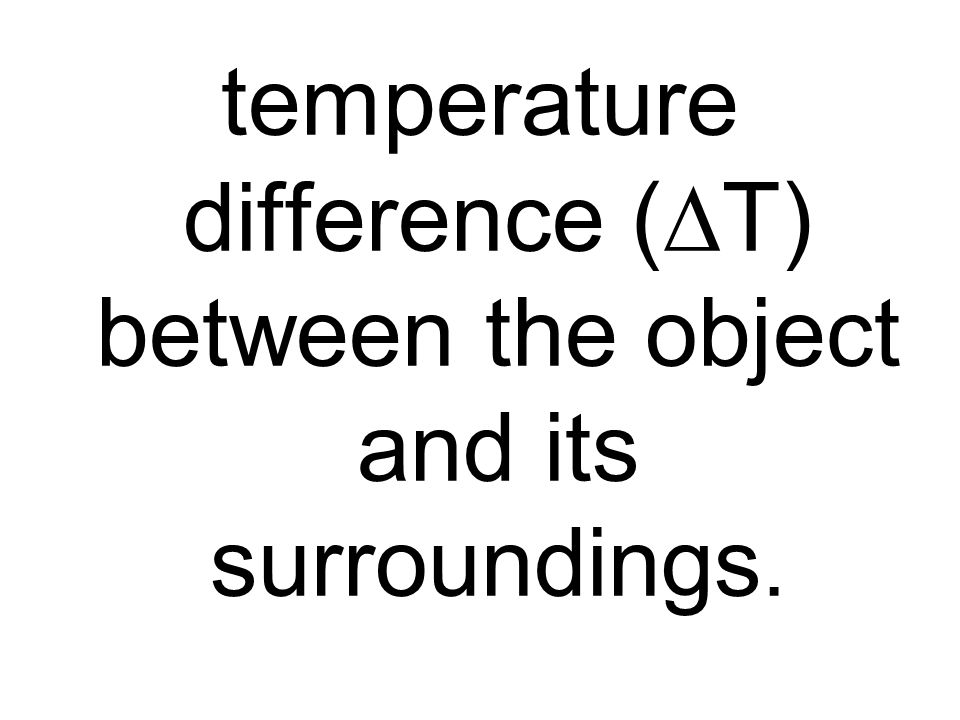 temperature difference (DT) between the object and its surroundings.