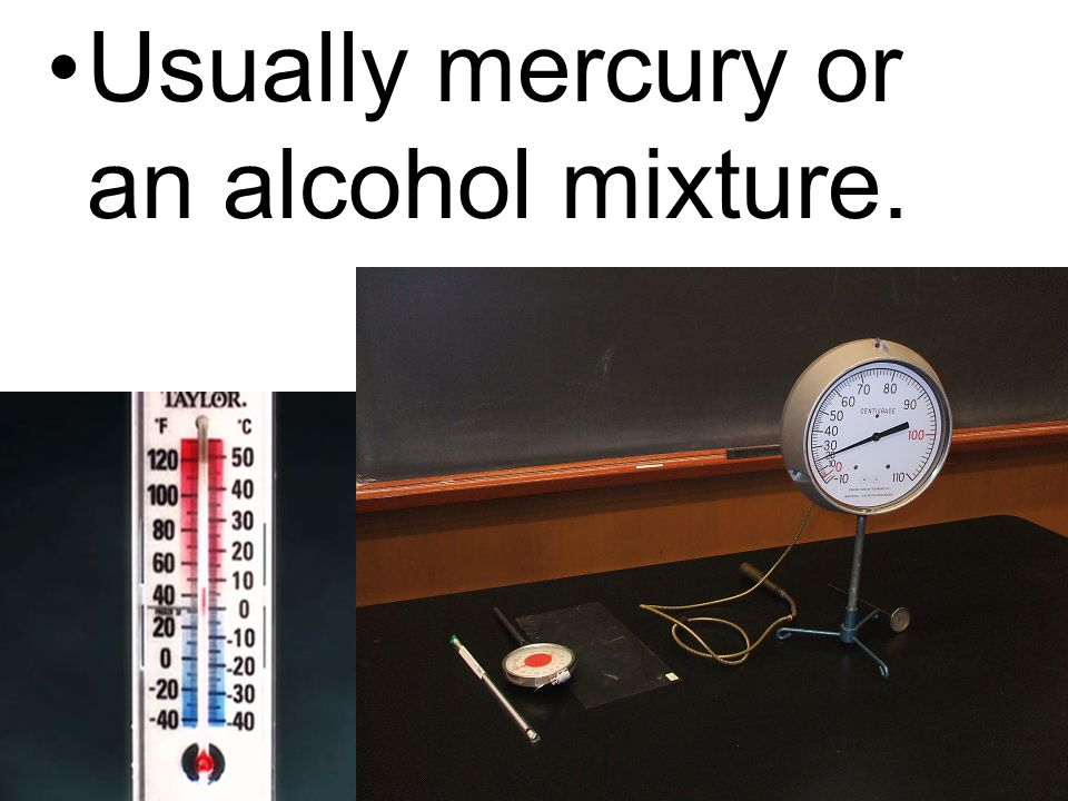 Usually mercury or an alcohol mixture.