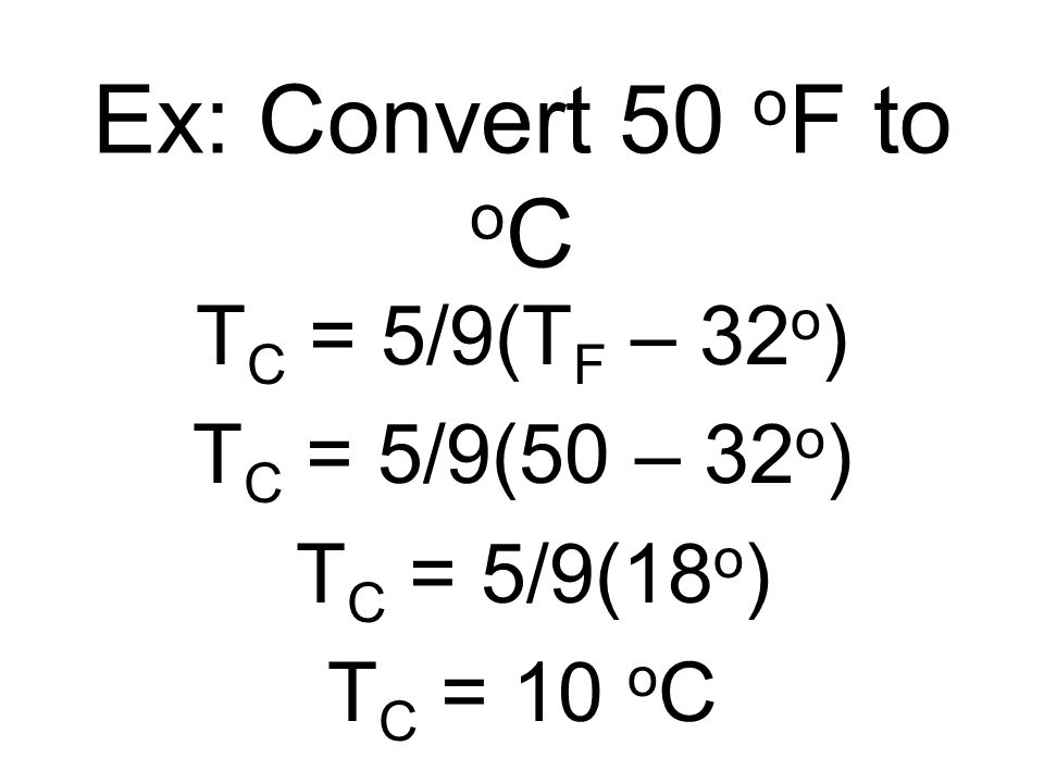 Ex: Convert 50 oF to oC TC = 5/9(TF – 32o) TC = 5/9(50 – 32o)